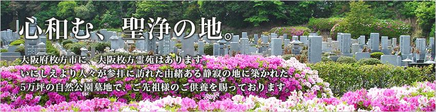 心和む、聖浄の地。大阪府枚方市に、大阪枚方霊苑はあります。いにしえより人々が参拝に訪れた由緒ある静寂の地に築かれた、5万坪の自然公園墓地で、ご先祖様のご供養を賜っております。